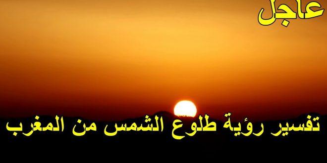صور تفسير حلم طلوع الشمس من مغربها , حلمت اني رايت الشمس تطلع من الغرب